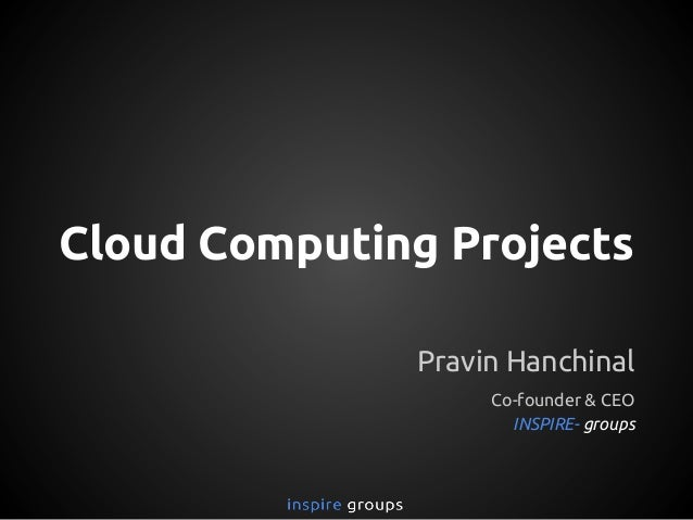 Cloud Computing Projects Pravin Hanchinal Co-founder & CEO INSPIRE- groups