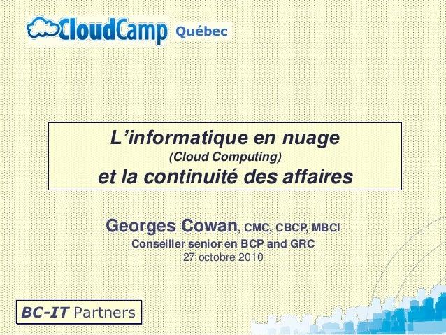 Georges Cowan, CMC, CBCP, MBCI Conseiller senior en BCP and GRC 27 octobre 2010 BC-IT Partners L'informatique en nuage (Cl...