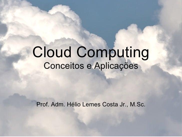 Cloud Computing Conceitos e Aplicações Prof. Adm. Hélio Lemes Costa Jr., M.Sc.