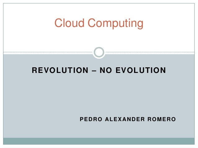 Cloud ComputingREVOLUTION – NO EVOLUTION        PEDRO ALEXANDER ROMERO