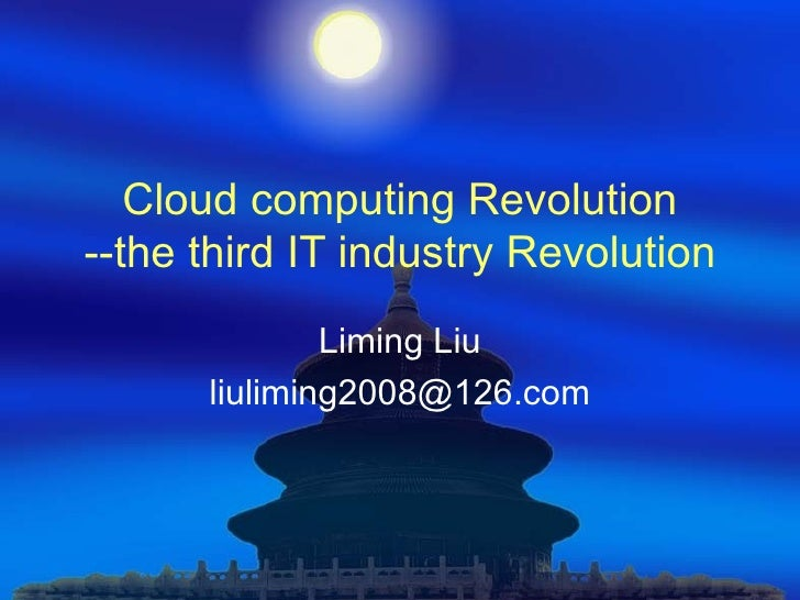 Cloud computing Revolution --the third IT industry Revolution Liming Liu [email_address]