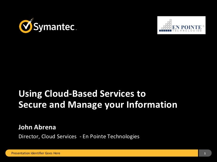 Using Cloud-Based Services to    Secure and Manage your Information    John Abrena    Director, Cloud Services - En Pointe...