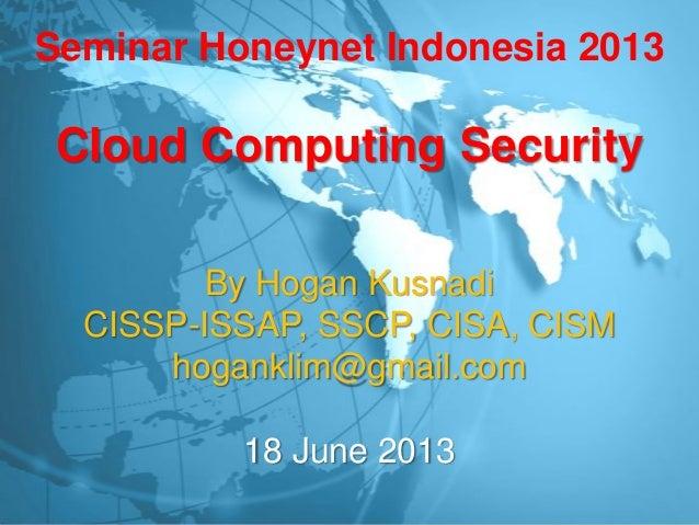 Seminar Honeynet Indonesia 2013Cloud Computing SecurityBy Hogan KusnadiCISSP-ISSAP, SSCP, CISA, CISMhoganklim@gmail.com18 ...