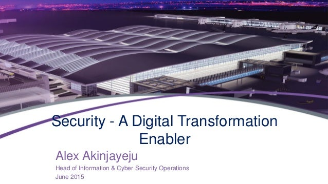 Security - A Digital Transformation Enabler Alex Akinjayeju Head of Information & Cyber Security Operations June 2015