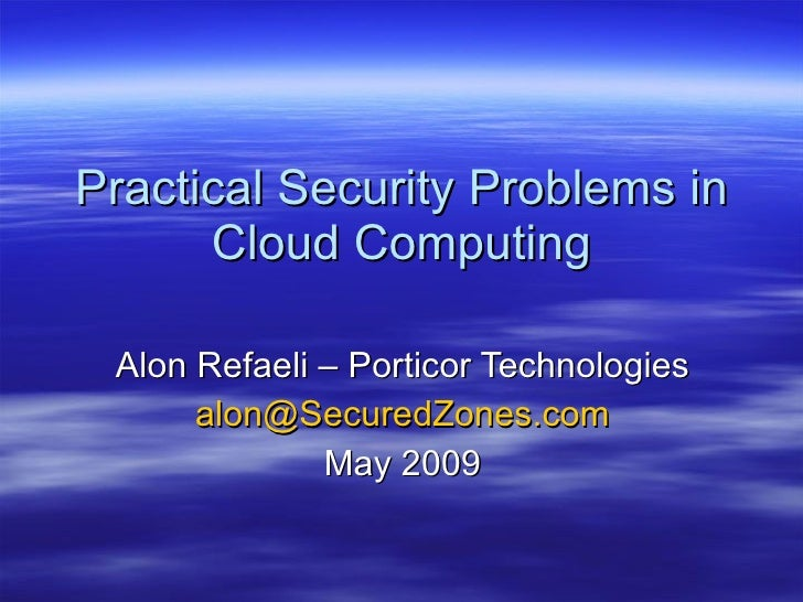 Practical Security Problems in Cloud Computing Alon Refaeli – Porticor Technologies [email_address] May 2009