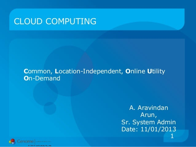 1 CLOUD COMPUTING Common, Location-Independent, Online Utility On-Demand A. Aravindan Arun, Sr. System Admin Date: 11/01/2...