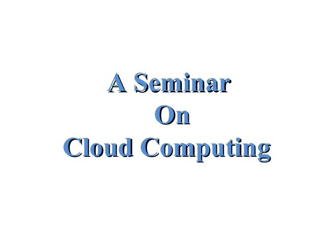 A SeminarA Seminar OnOn Cloud ComputingCloud Computing