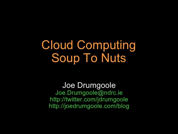 Cloud Computing Soup To Nuts Joe Drumgoole [email_address] http://twitter.com/jdrumgoole http://joedrumgoole.com/blog