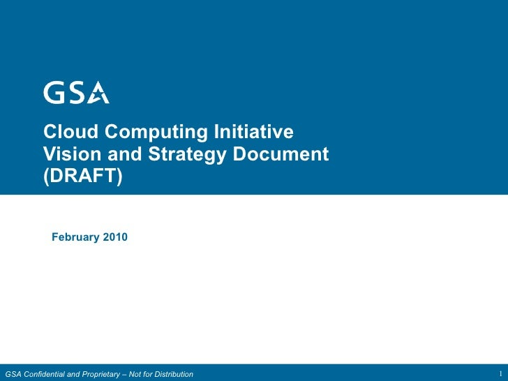 Cloud Computing Initiative Vision and Strategy Document (DRAFT) February 2010 GSA Confidential and Proprietary – Not for D...