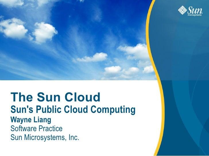 The Sun Cloud Sun's Public Cloud Computing  Wayne Liang Software Practice Sun Microsystems, Inc.