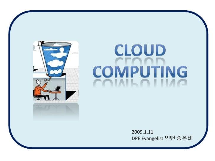 CLOUD<br />COMPUTING<br />2009.1.11<br />DPE Evangelist 인턴 송은비<br />