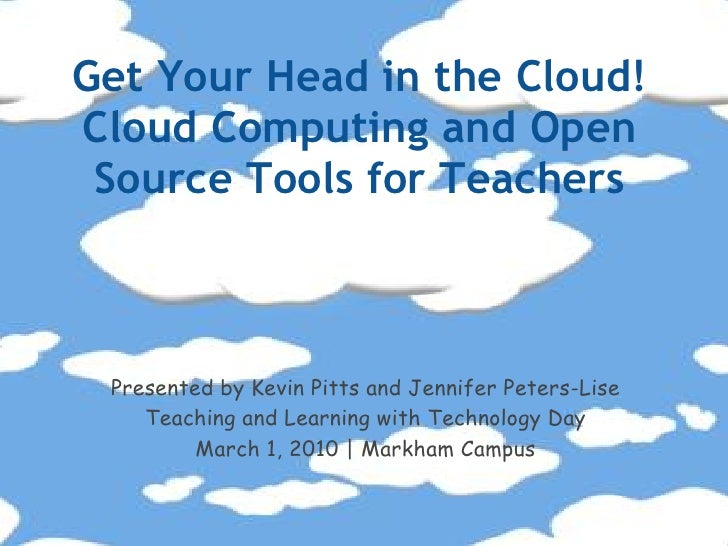 Get Your Head in the Cloud! Cloud Computing and Open  Source Tools for Teachers     Presented by Kevin Pitts and Jennifer ...
