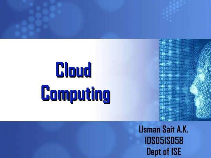 Cloud  Computing Usman Sait A.K. 1DS05IS058 Dept of ISE
