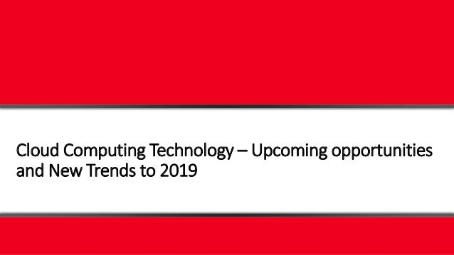 Cloud Computing Technology – Upcoming opportunities and New Trends to 2019