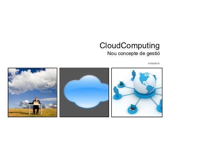 CloudComputing Nou concepte de gestió                  07/03/2012