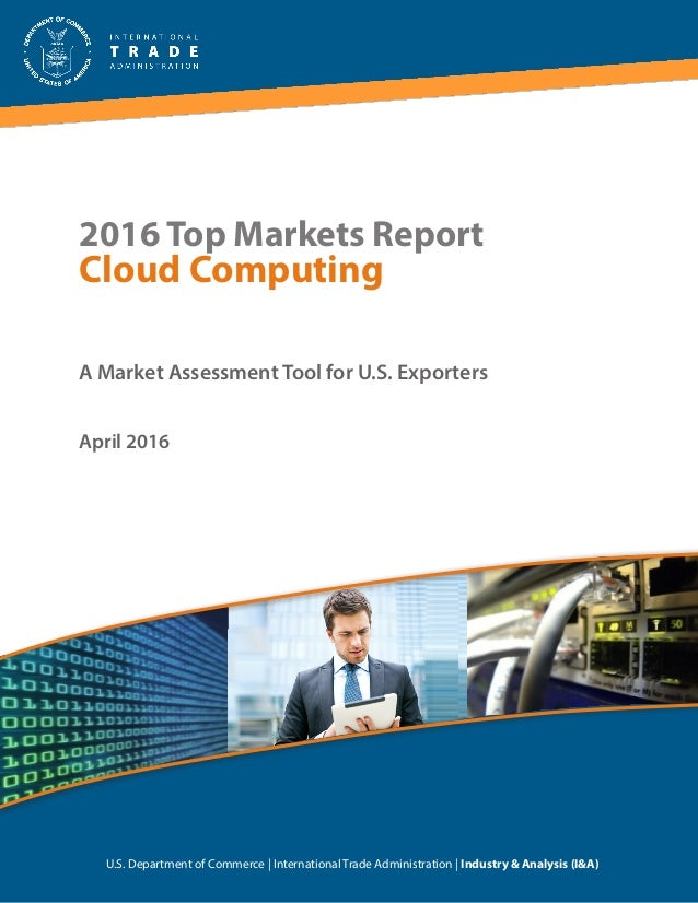 2016 Top Markets Report Cloud Computing A Market Assessment Tool for U.S. Exporters U.S. Department of Commerce | Internat...