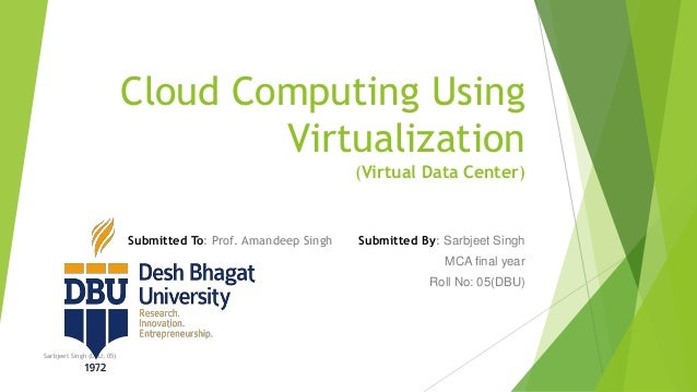 Cloud Computing Using Virtualization (Virtual Data Center) Submitted To: Prof. Amandeep Singh Submitted By: Sarbjeet Singh...