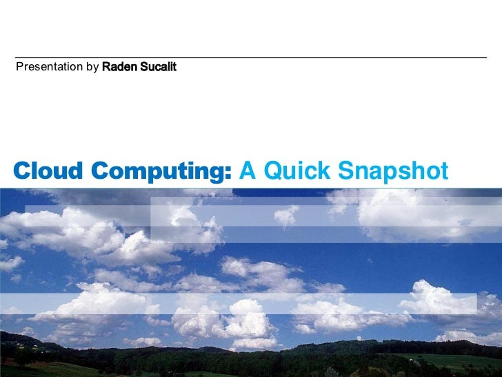 Presentation by Raden Sucalit<br />Cloud Computing: A Quick Snapshot<br />