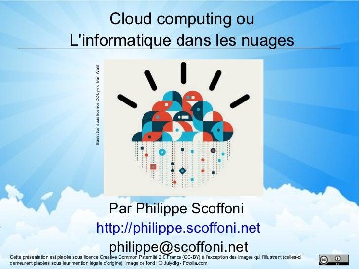 Cloud computing ou L'informatique dans les nuages Par Philippe Scoffoni  http://philippe.scoffoni.net [email_address] Cett...
