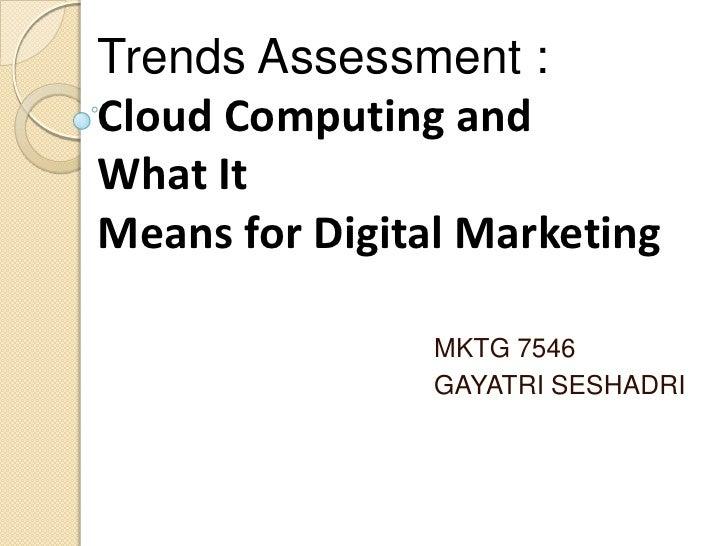 Trends Assessment :Cloud Computing andWhat ItMeans for Digital Marketing                MKTG 7546                GAYATRI S...
