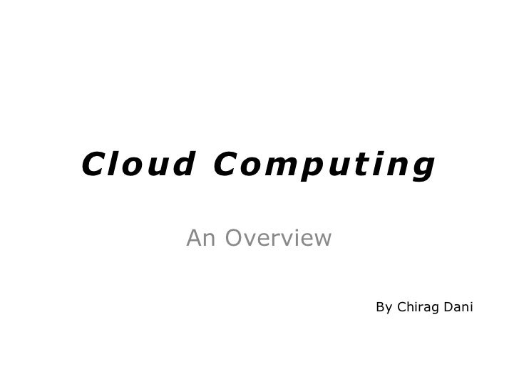 Cloud Computing<br />An Overview<br />By ChiragDani<br />