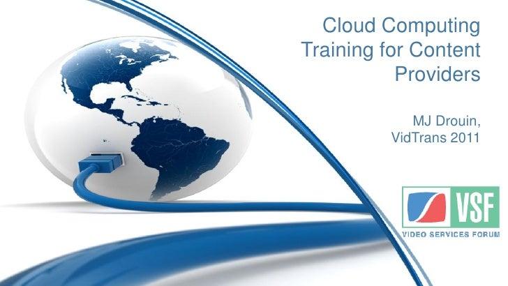 Cloud ComputingTraining for Content           Providers             MJ Drouin,          VidTrans 2011