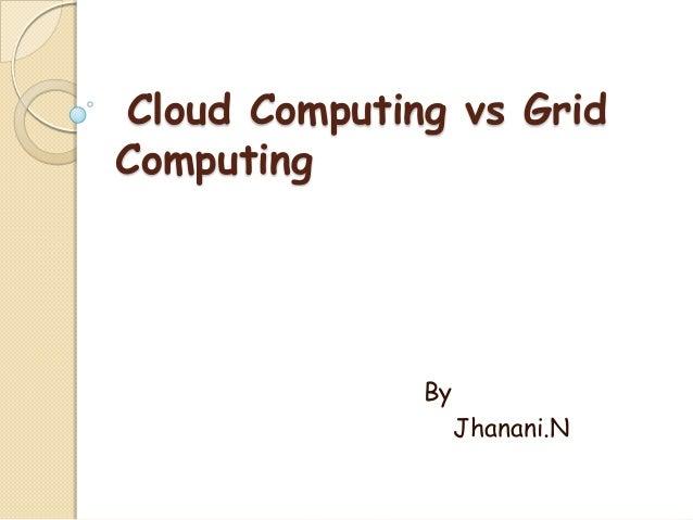 Cloud Computing vs GridComputing              By                   Jhanani.N