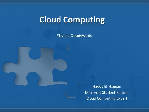Cloud Computing #LiveinaCloudyWorld Haddy El-Haggan Microsoft Student Partner Cloud Computing Expert
