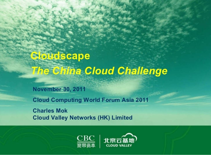 November 30, 2011 Cloud Computing World Forum Asia 2011 Charles Mok Cloud Valley Networks (HK) Limited Cloudscape The Chin...