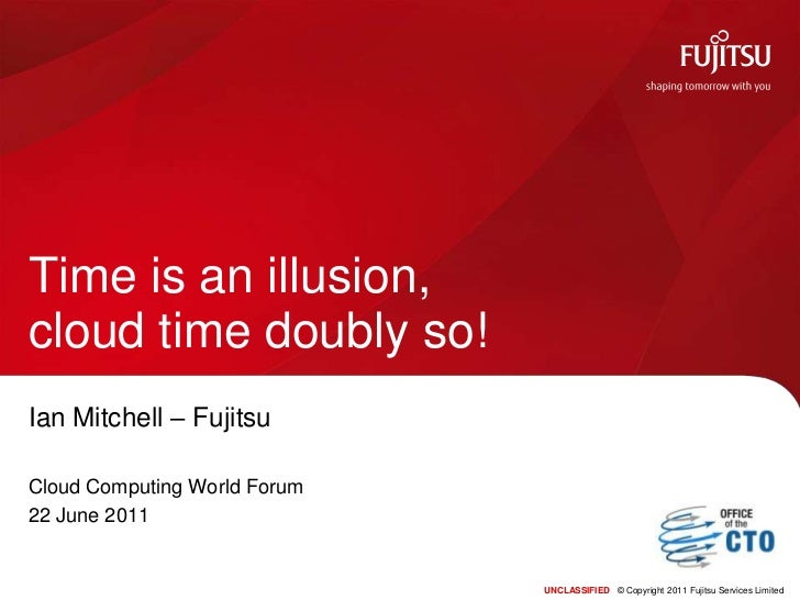 UNCLASSIFIED© Copyright 2011 Fujitsu Services Limited<br />Time is an illusion, cloud time doubly so!<br />Ian Mitchell – ...