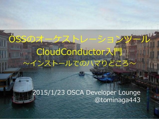 2015/1/23 OSCA Developer Lounge @tominaga443 OSSのオーケストレーションツール CloudConductor入門 ~インストールでのハマりどころ~