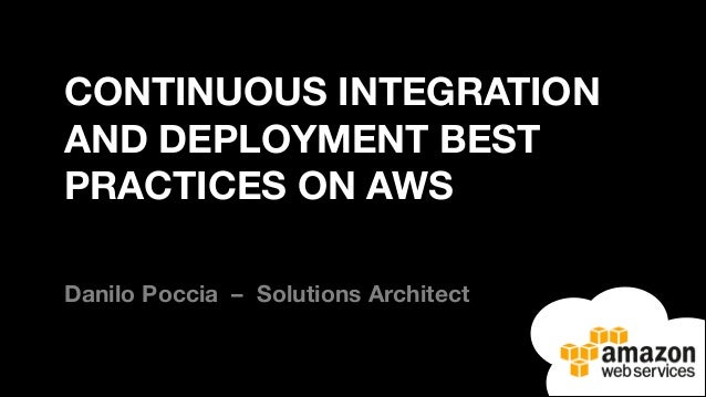CONTINUOUS INTEGRATION AND DEPLOYMENT BEST PRACTICES ON AWS Danilo Poccia – Solutions Architect