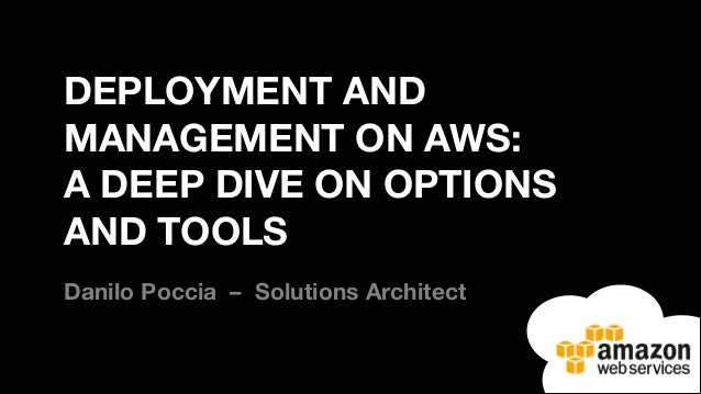 DEPLOYMENT AND MANAGEMENT ON AWS: A DEEP DIVE ON OPTIONS AND TOOLS Danilo Poccia – Solutions Architect