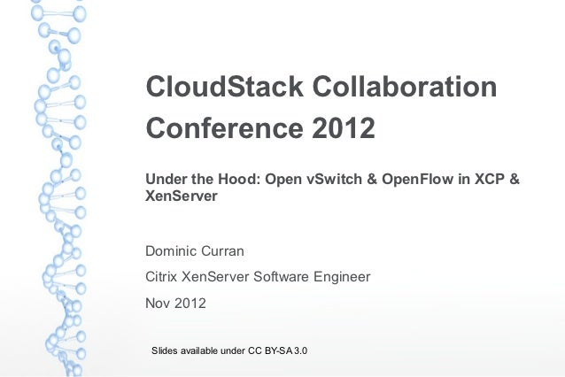 CloudStack CollaborationConference 2012Under the Hood: Open vSwitch & OpenFlow in XCP &XenServerDominic CurranCitrix XenSe...