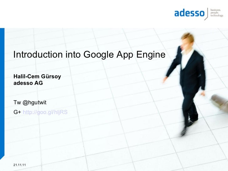 Introduction into Google App EngineHalil-Cem Gürsoyadesso AGTw @hgutwitG+ http://goo.gl/hljRS21.11.11