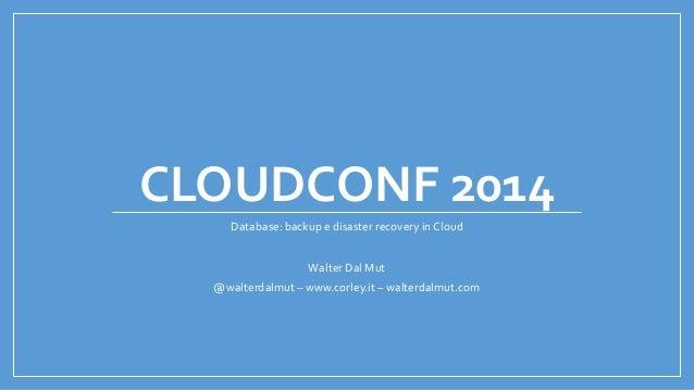CLOUDCONF 2014 Database: backup e disaster recovery in Cloud Walter Dal Mut @walterdalmut – www.corley.it – walterdalmut.c...