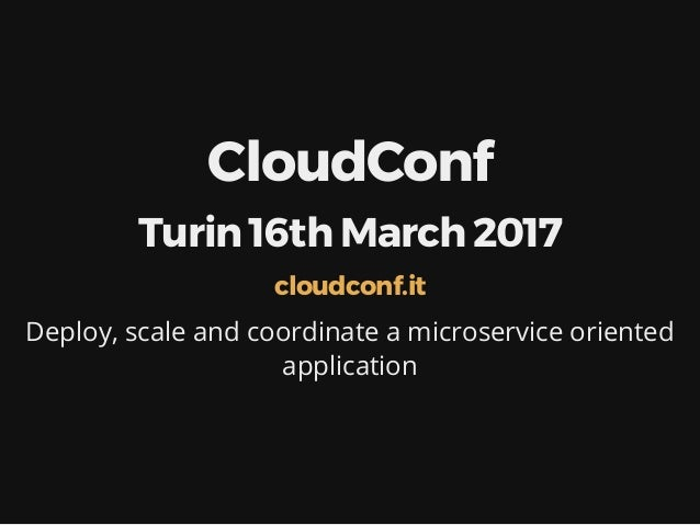 CloudConf Turin 16th March 2017 Deploy, scale and coordinate a microservice oriented application cloudconf.it