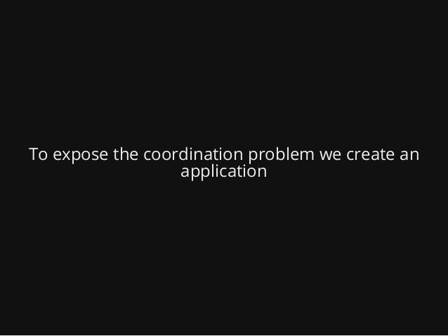 To expose the coordination problem we create an application