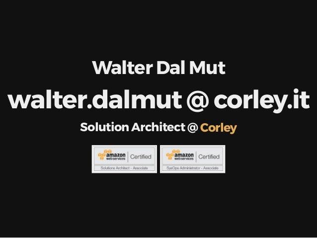 Walter Dal Mut walter.dalmut @ corley.it Solution Architect @ Corley