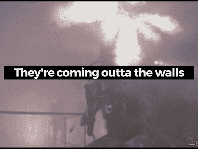 They're coming outta the walls