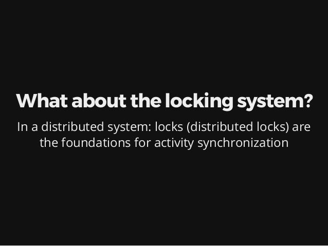What about the locking system? In a distributed system: locks (distributed locks) are the foundations for activity synchro...