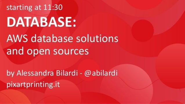 starting at 11:30 DATABASE: AWS database solutions and open sources by Alessandra Bilardi - @abilardi pixartprinting.it