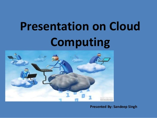Presentation on Cloud Computing Presented By: Sandeep Singh