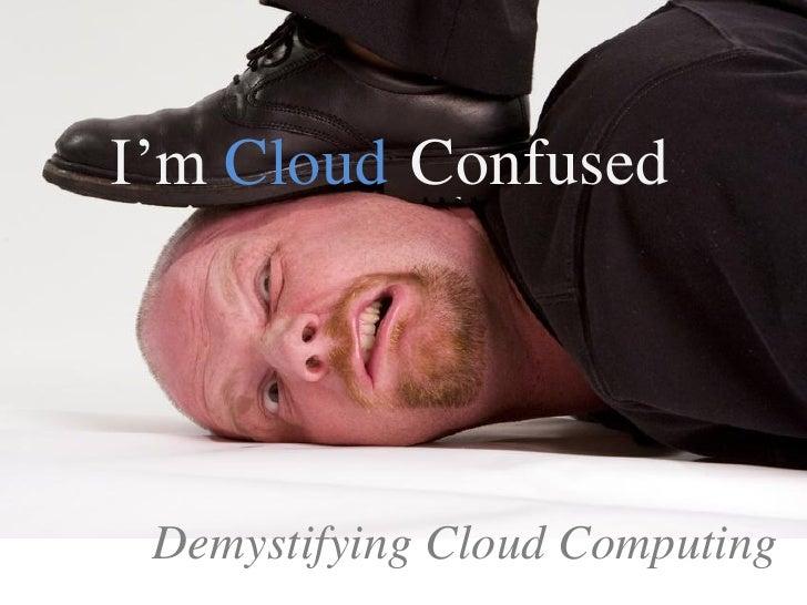 I'm Cloud Confused Demystifying Cloud Computing