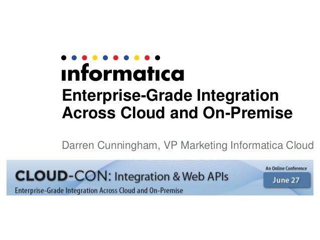 Enterprise-Grade Integration Across Cloud and On-Premise Darren Cunningham, VP Marketing Informatica Cloud