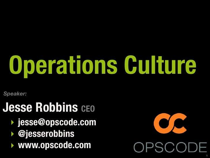 Operations Culture Speaker:  Jesse Robbins CEO   ‣ jesse@opscode.com   ‣ @jesserobbins   ‣ www.opscode.com                ...