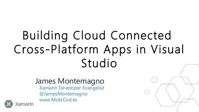 Building Cloud Connected Cross-Platform Apps in Visual Studio James Montemagno  Xamarin Developer Evangelist @JamesMontema...