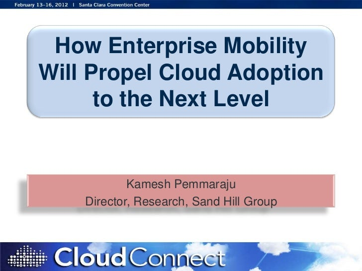 How Enterprise MobilityWill Propel Cloud Adoption      to the Next Level            Kamesh Pemmaraju    Director, Research...