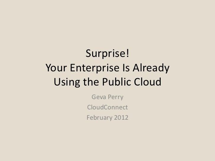 Surprise!Your Enterprise Is Already Using the Public Cloud          Geva Perry        CloudConnect        February 2012