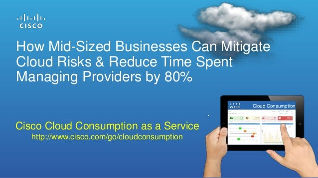How Mid-Sized Businesses Can Mitigate Cloud Risks & Reduce Time Spent Managing Providers by 80% Cisco Cloud Consumption as...